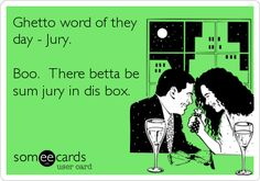 Ghetto word of they day - Jury. Boo. There betta be sum jury in dis box.