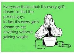 """My wish.   """"Everyone thinks that every girl's dream is to find the right guy... In fact it's every girl's dream to eat anything they want without gaining weight.""""  Ecard"""