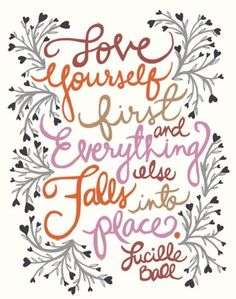If you don't love yourself, you will never fully be able to love someone else.