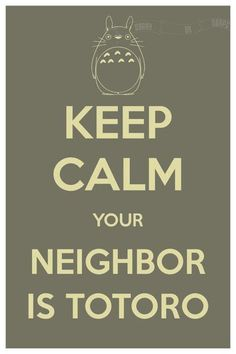 Keep Calm, Your Neighbor Is Totoro