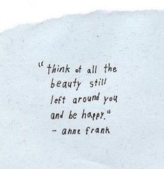 """Think of all the beauty still left around you and be happy."" - Anne Frank"