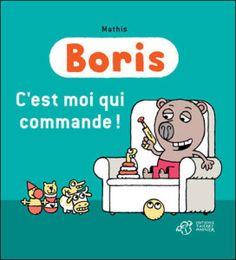 Boris C'est moi qui commande !   Texte et illustrations de Mathis.   Editions Thierry Magnier, septembre 2012.   Dès 3 ans.   Notions abordées : quotidien, gentillesse, politesse, pouvoir.