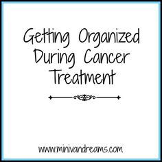Getting Organized During Cancer Treatment via Mini Van Dreams: http://www.minivandreams.com/getting-organized-during-cancer-treatment/  Keeping track of all the paperwork and information during cancer treatment is overwhelming for you and your caretakers.  Check out these free printables from Fight Colorectal Cancer to help you keep track of everything.  (These can also be used for other cancers!)