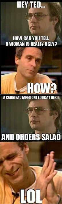 Ted Bundy and Jeffrey Dahmer. A lil Psych humor....