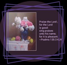 Praise the Lord ;  for the Lord is good:  sing praises unto his name;  for it is pleasant.  Psalms 135:3 KJV