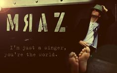 Just a singer, you're the world.
