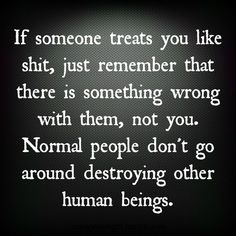 Normal people don't go around destroying other human beings.