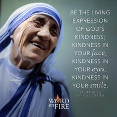 """""""Be the living expression of God's kindness; kindness in your face, kindness in your eyes, kindness in your smile. Teresa of Calcutta: Catholic Quotes, Catholic Prayers, Catholic Saints, Catholic Religion, Catholic Kids, Mother Theresa Quotes, Mother Teresa Prayer, Papa Francisco Frases, Saint Teresa Of Calcutta"""
