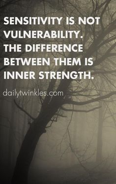 Sensitivity is not vulnerability.The difference between them is inner strength.