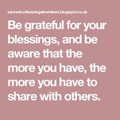 Be grateful for your blessings, and be aware that the more you have, the more you have to sharewith others.
