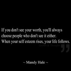If you don't see your worth, you'll always choose people who don't see it either. When your self esteem rises, your life follows.
