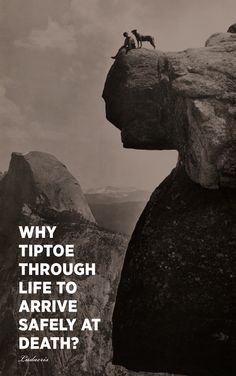 .why tiptoe through life to arrive safely at death?