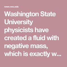 Washington State University physicists have created a fluid with negative mass, which is exactly what it sounds like. Push it, and unlike every physical object in the world we know, it doesn't accelerate in the direction it was pushed. It accelerates backwards.