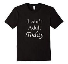 I can't Adult Today - Great looking men's, women's, and kid's tee shirts available at Spuzzo Tee Shirts on Amazon and at SpuzzoTeeShirts.com http://www.amazon.com/dp/B019UL0UX6/ref=cm_sw_r_pi_dp_A7CGwb1WJJ1ZZ