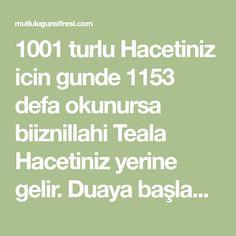 1001 turlu Hacetiniz icin gunde 1153 defa okunursa biiznillahi Teala Hacetiniz yerine gelir. Duaya başlamdan 2 rekat namaz kılmanız sonra