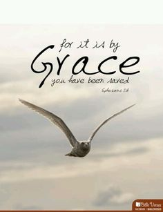 For it is by grace you have been saved. Ephesians 2:8