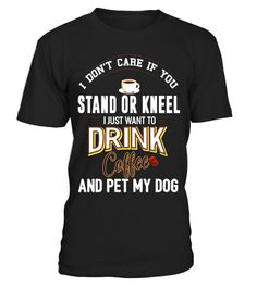 "# Don't Care Stand Or Kneel Drink Coffee Pet My Dog Shirt .  Special Offer, not available in shops      Comes in a variety of styles and colours      Buy yours now before it is too late!      Secured payment via Visa / Mastercard / Amex / PayPal      How to place an order            Choose the model from the drop-down menu      Click on ""Buy it now""      Choose the size and the quantity      Add your delivery address and bank details      And that's it!      Tags: If you love coffee, you are…"
