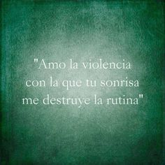 Amo la violencia con que tu sonrisa me destruye la rutina...                                                                                                                                                     Más