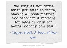 """So long as you write what you wish to write, that is all that matters; and weather it matter for ages or only for hours, nobody can say."" Virginia Woolf, A Room of One's Own"
