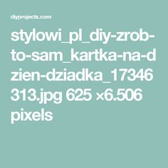 stylowi_pl_diy-zrob-to-sam_kartka-na-dzien-dziadka_17346313.jpg 625 ×6.506 pixels