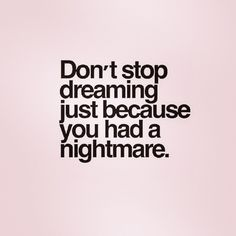 Don't stop dreaming just because you had a nightmare !