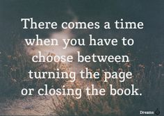 there comes a time when you have to choose between turning the page or closing the book. #quotes