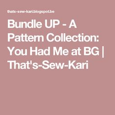 Bundle UP - A Pattern Collection: You Had Me at BG | That's-Sew-Kari