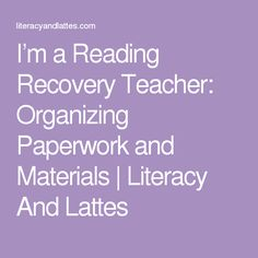 I'm a Reading Recovery Teacher: Organizing Paperwork and Materials   Literacy And Lattes