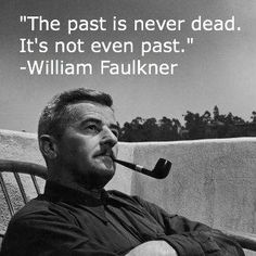 """""""The past is never dead. It's not even past.""""  -William Faulkner"""