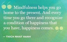 Mindfullness helps you go home for the present and while there reminds you of a condition of happiness