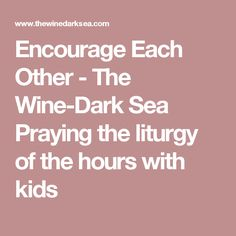 Encourage Each Other - The Wine-Dark Sea  Praying the liturgy of the hours with kids