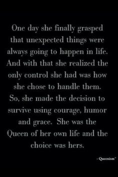 She was the Queen of her own life and the choice was hers... Trying. I have to start over every few minutes, but I'm trying.