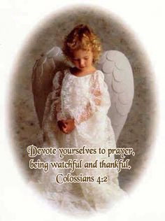 Devote yourselves to prayer,   being watchful and thankful.                      Colossians 4:2