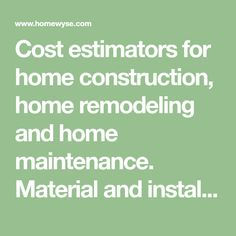 Cost estimators for home construction, home remodeling and home maintenance. Material and installation cost estimates.