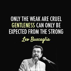 VG Leo Buscaglia Quote (About cruel, gentle, strong, weak) - Kind is strong :: What a wonderful saintly man he was. Quotable Quotes, Lyric Quotes, Words Quotes, Me Quotes, Motivational Quotes, Inspirational Quotes, Sayings, Strong Quotes, Qoutes