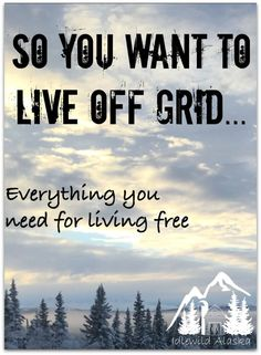 So You Want to Live Off Grid... Find all the resources, tips, ideas, success and horror stories for living off-grid and becoming self-sufficient here. - IdlewildAlaska