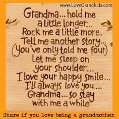Grandma (and Grandpa).hold me a little longer.Rock me a little more. Tell me another story.(You've only told me four-or a hundred). Let me sleep on your shoulder.I love your happy smile.I'll always love you, Grandma. Happy Love, Happy Smile, Are You Happy, Happy Tears, Ill Always Love You, My Love, Affirmations, Grandma And Grandpa, Grandmother Quotes