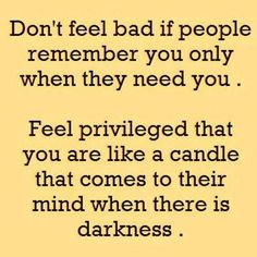 Don't feel bad if people remember you only when they need you. Feel priviledged that you are like a candle that comes to their mind when there is darkness.