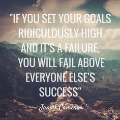If you set your goals ridiculously high and it's a failure, you will fail above everyone else's success - James Cameron