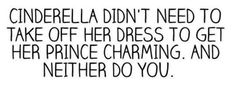 cinderella didn't need to take off her dress to get her prince charming. and neither do you.