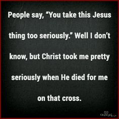 "People say, ""You take this Jesus thing too seriously."" Well I don't know, but Christ took me pretty seriously when He died for me on that cross."