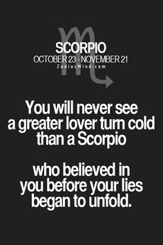 You will never see a greater lover turn cold than a Scorpio who believed in you before your lies began to unfold.
