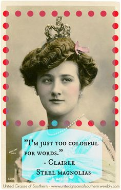 "Southern Wisdom from Clairee: ""I'm too colorful for words."" Steel Magnolias"