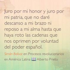 Juro por mi honor y juro por mi patria, que no daré descanso a mi brazo ni reposo a mi alma hasta que haya roto las cadenas que nos oprimen por voluntad del poder español. Simón Bolivar en Procesos revolucionarios en América Latina;  Alberto Prieto.