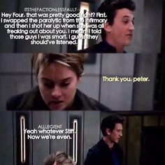 This scene was funny but I'm glad that Peter doesn't kill her because we all know how Four and Tris feel about each other! Divergent Theo James, Tris And Tobias, Divergent Fandom, Divergent Trilogy, Divergent Insurgent Allegiant, Divergent Quotes, Insurgent Quotes, Veronica Roth, Shailene Woodley