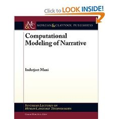 Computational Modeling of Narrative - Inderjeet Mani: This book provides an overview of the principal problems, approaches, and challenges faced today in modeling the narrative structure of stories.  It demonstrates how research in AI and NLP has modeled character goals, causality, and time using formalisms from planning, case-based reasoning, and temporal reasoning, and discusses fundamental limitations in such approaches.