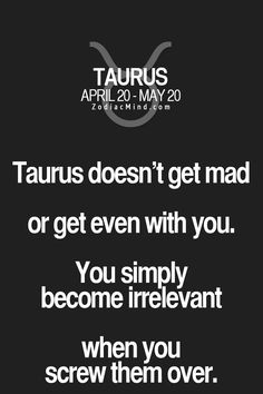 Taurus... Not always true yea you'll get mad but letting it go goes even farther. You gotta remember the big picture. If it's worth it get mad but get over it. Things happen