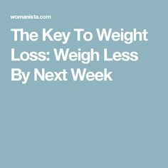 The Key To Weight Loss: Weigh Less By Next Week