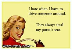 i-hate-when-i-have-to-drive-someone-around-they-always-steal-my-purses-seat-ecard