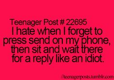 i hate when i forget to press send on my phone, then sit there and wait there for a reply like an idiot